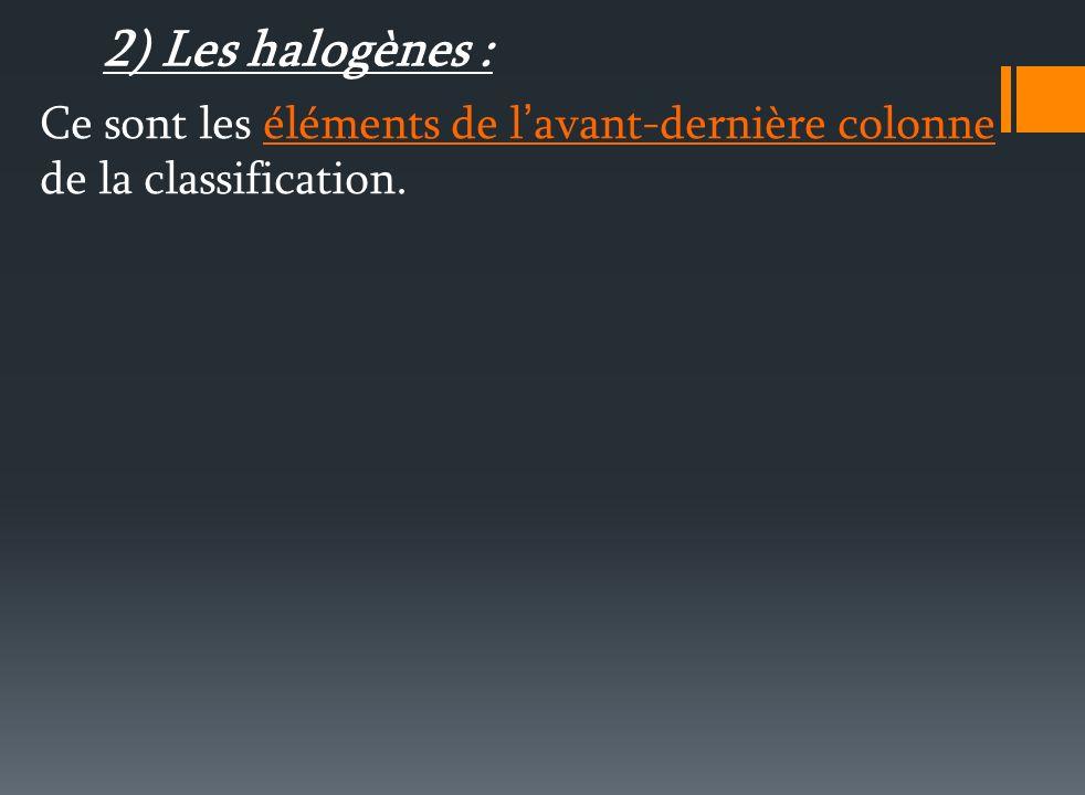 2) Les halogènes : Ce sont les éléments de l'avant-dernière colonne