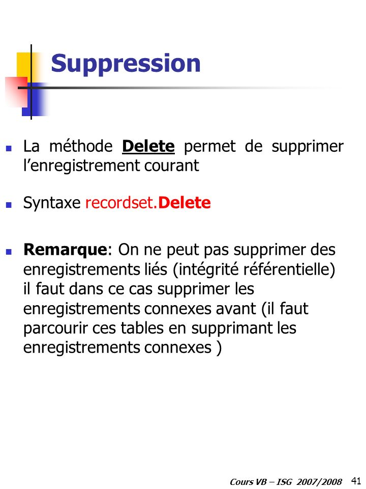Suppression La méthode Delete permet de supprimer l'enregistrement courant. Syntaxe recordset.Delete.