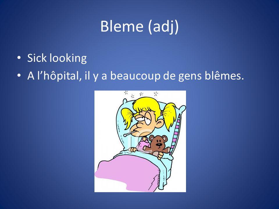 Bleme (adj) Sick looking A l'hôpital, il y a beaucoup de gens blêmes.