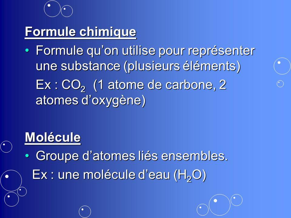 Formule chimique Formule qu'on utilise pour représenter une substance (plusieurs éléments) Ex : CO2 (1 atome de carbone, 2 atomes d'oxygène)
