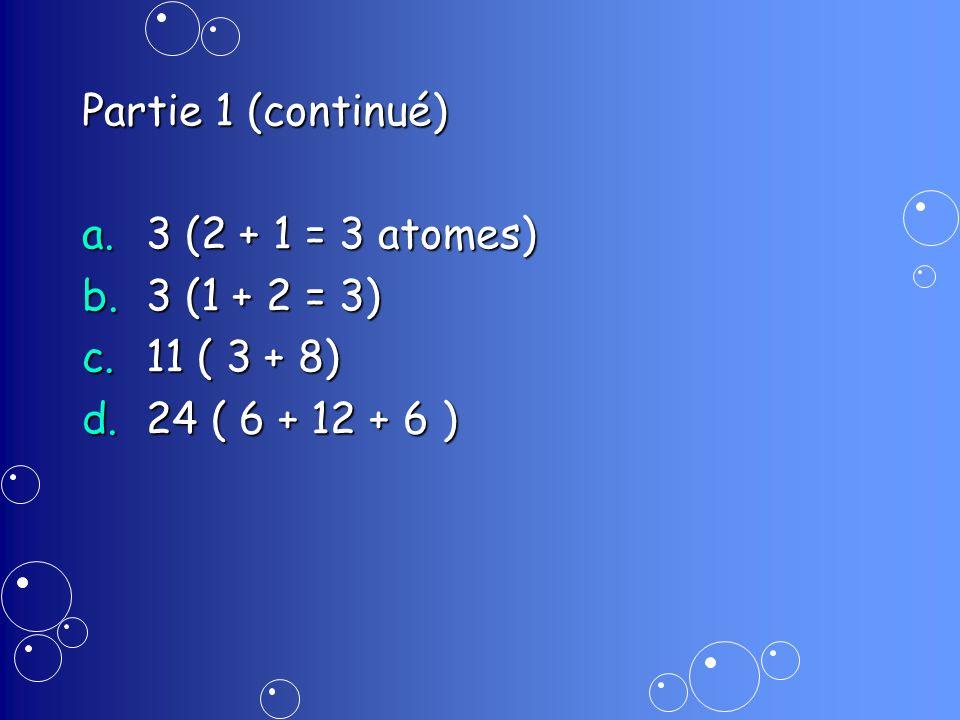 Partie 1 (continué) 3 (2 + 1 = 3 atomes) 3 (1 + 2 = 3) 11 ( 3 + 8) 24 ( 6 + 12 + 6 )