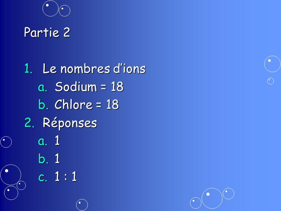 Partie 2 Le nombres d'ions Sodium = 18 Chlore = 18 Réponses 1 1 : 1