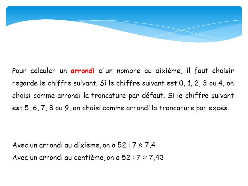 Pour calculer un arrondi d un nombre au dixième, il faut choisir regarde le chiffre suivant. Si le chiffre suivant est 0, 1, 2, 3 ou 4, on choisi comme arrondi la troncature par défaut. Si le chiffre suivant est 5, 6, 7, 8 ou 9, on choisi comme arrondi la troncature par excès.