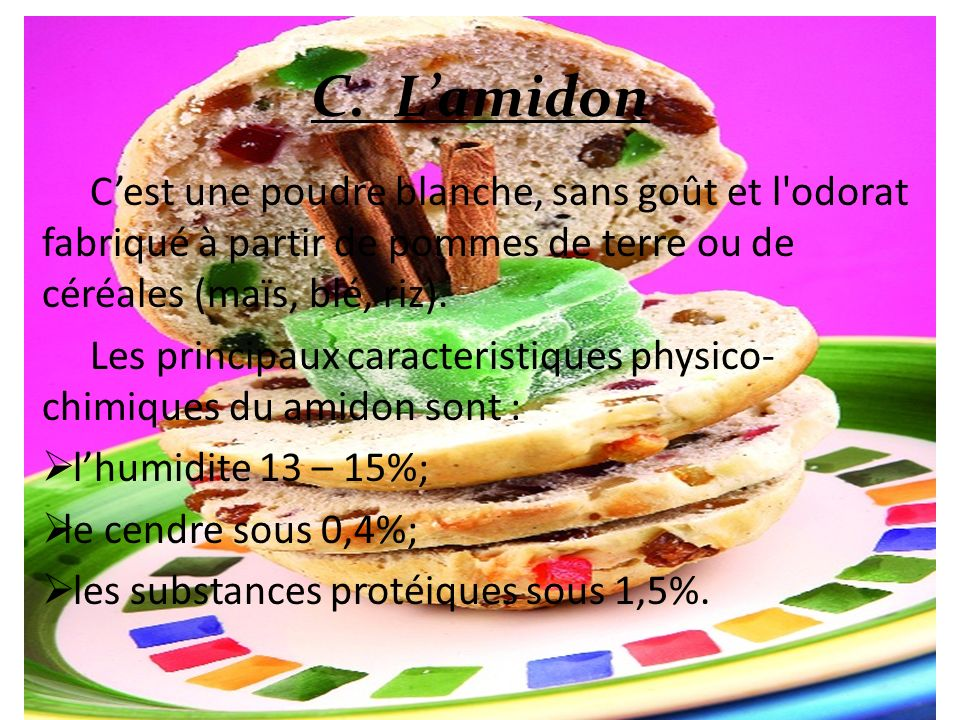 C. L'amidon C'est une poudre blanche, sans goût et l odorat fabriqué à partir de pommes de terre ou de céréales (maïs, blé, riz).