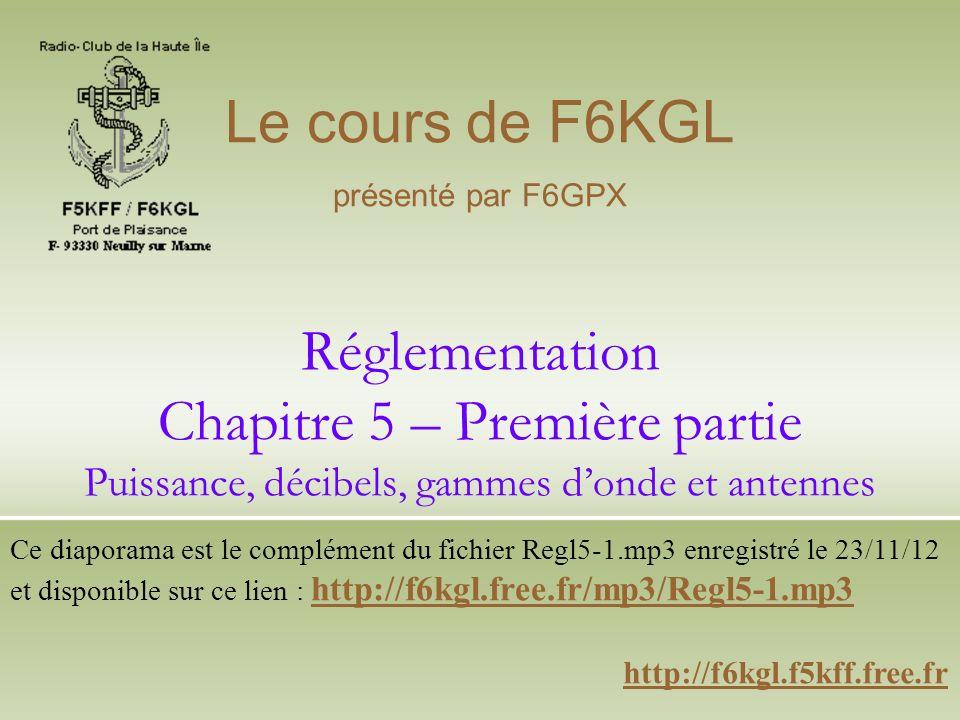 Le cours de F6KGL présenté par F6GPX. Réglementation Chapitre 5 – Première partie Puissance, décibels, gammes d'onde et antennes.