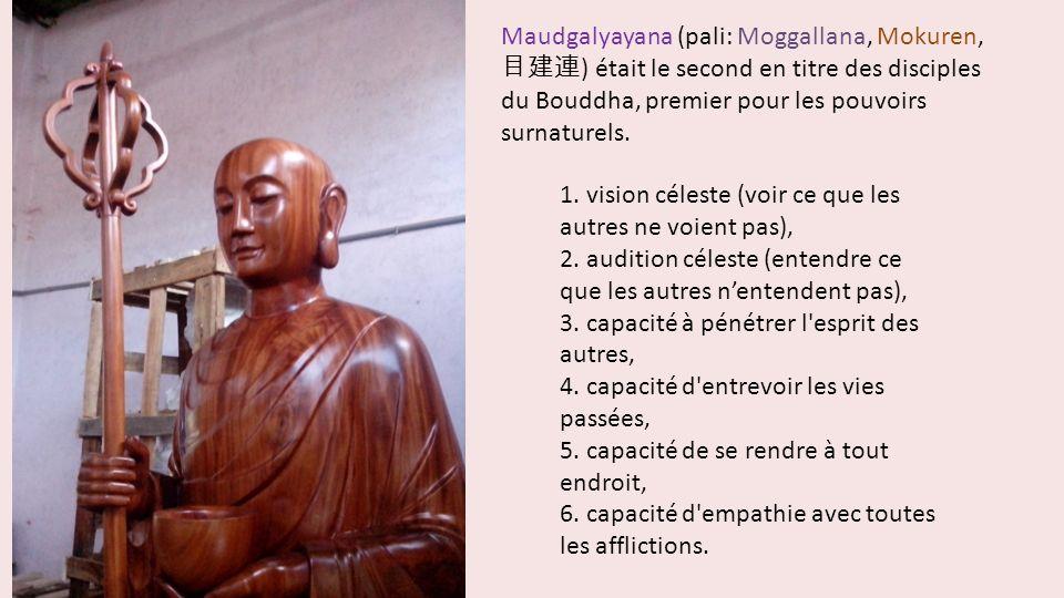 Maudgalyayana (pali: Moggallana, Mokuren, 目建連) était le second en titre des disciples du Bouddha, premier pour les pouvoirs surnaturels.