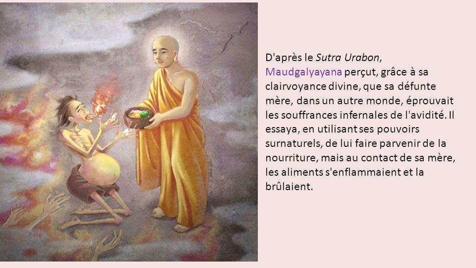 D après le Sutra Urabon, Maudgalyayana perçut, grâce à sa clairvoyance divine, que sa défunte mère, dans un autre monde, éprouvait les souffrances infernales de l avidité.