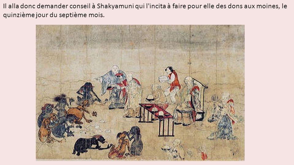 Il alla donc demander conseil à Shakyamuni qui l incita à faire pour elle des dons aux moines, le quinzième jour du septième mois.