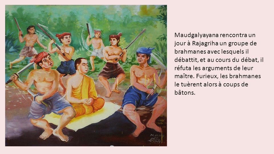 Maudgalyayana rencontra un jour à Rajagriha un groupe de brahmanes avec lesquels il débattit, et au cours du débat, il réfuta les arguments de leur maître.