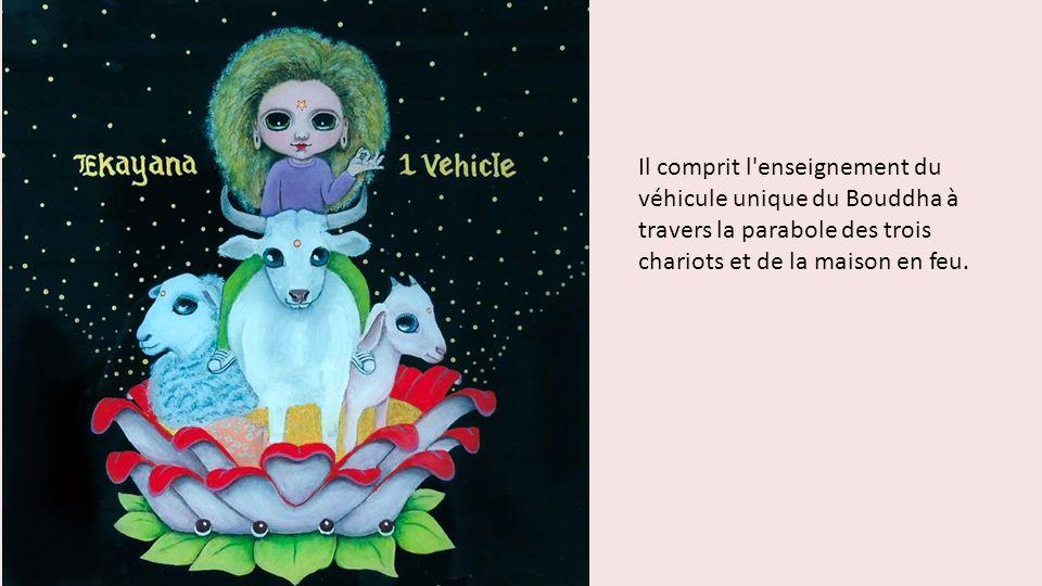 Il comprit l enseignement du véhicule unique du Bouddha à travers la parabole des trois chariots et de la maison en feu.