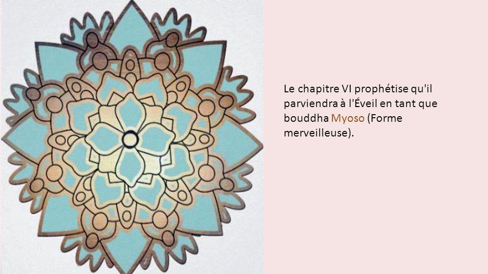 Le chapitre VI prophétise qu il parviendra à l Éveil en tant que bouddha Myoso (Forme merveilleuse).