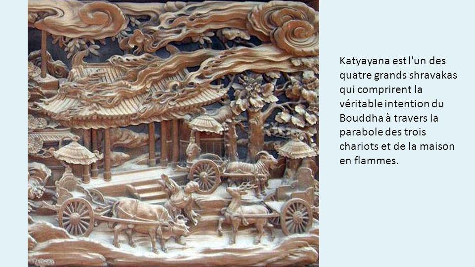 Katyayana est l un des quatre grands shravakas qui comprirent la véritable intention du Bouddha à travers la parabole des trois chariots et de la maison en flammes.