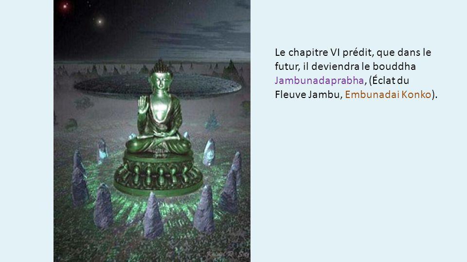 Le chapitre VI prédit, que dans le futur, il deviendra le bouddha Jambunadaprabha, (Éclat du Fleuve Jambu, Embunadai Konko).