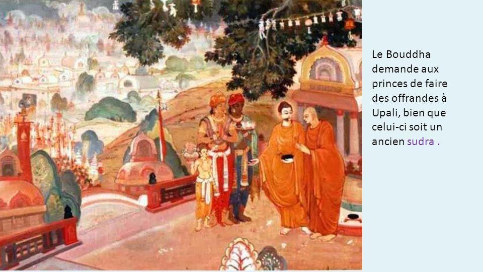Le Bouddha demande aux princes de faire des offrandes à Upali, bien que celui-ci soit un ancien sudra .
