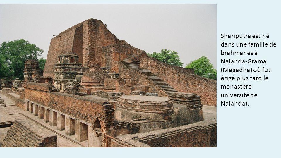 Shariputra est né dans une famille de brahmanes à Nalanda-Grama (Magadha) où fut érigé plus tard le monastère-université de Nalanda).