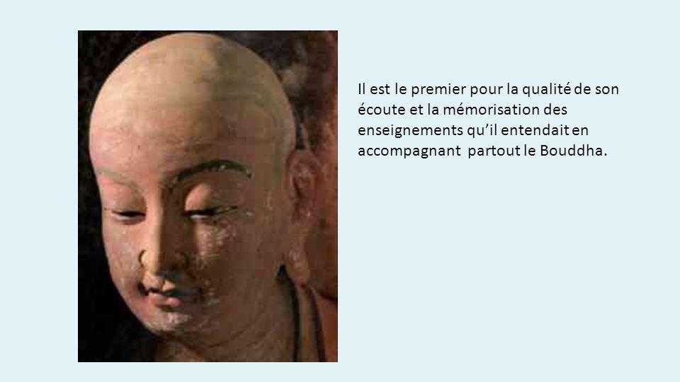 Il est le premier pour la qualité de son écoute et la mémorisation des enseignements qu'il entendait en accompagnant partout le Bouddha.