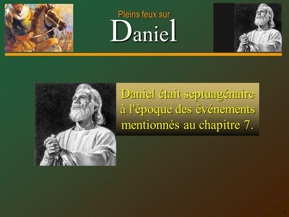 Daniel était septuagénaire à l époque des événements mentionnés au chapitre 7.