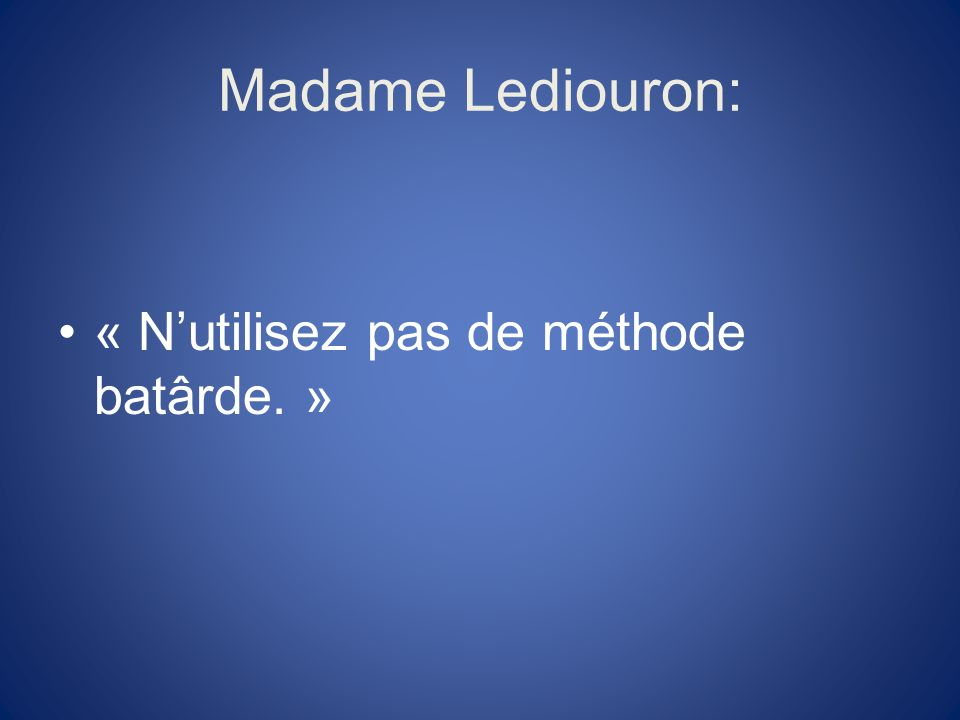 Madame Lediouron: « N'utilisez pas de méthode batârde. »