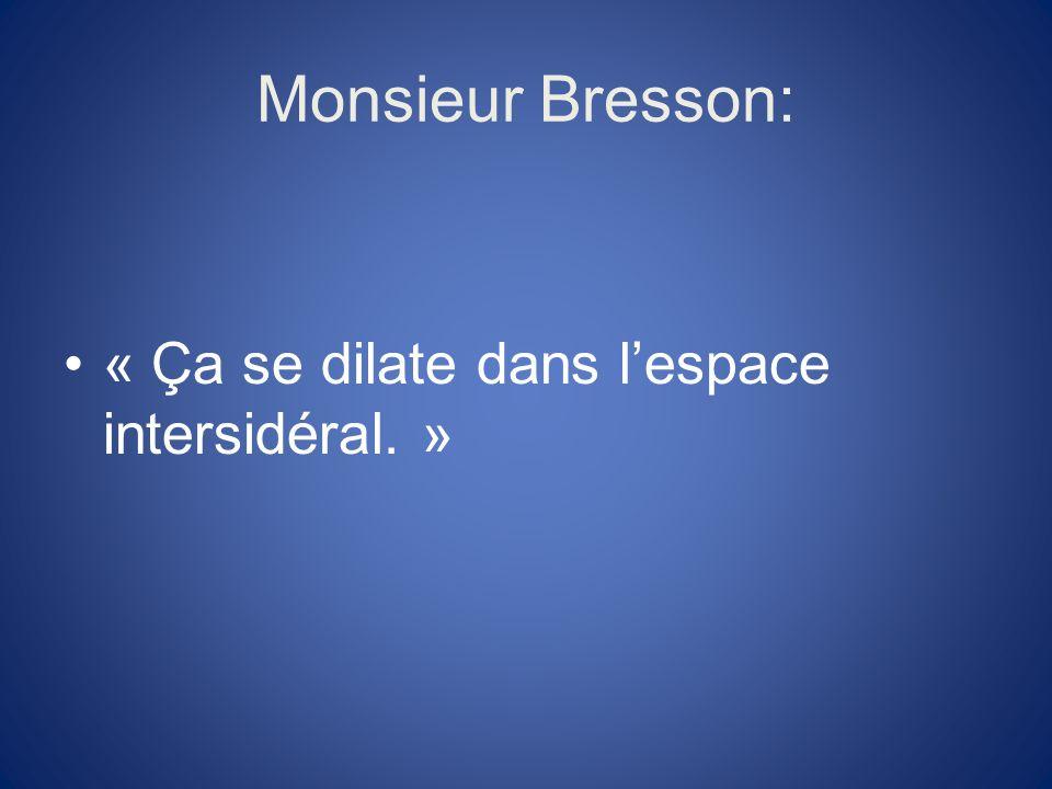 Monsieur Bresson: « Ça se dilate dans l'espace intersidéral. »