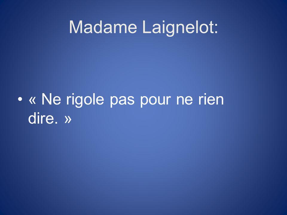 Madame Laignelot: « Ne rigole pas pour ne rien dire. »