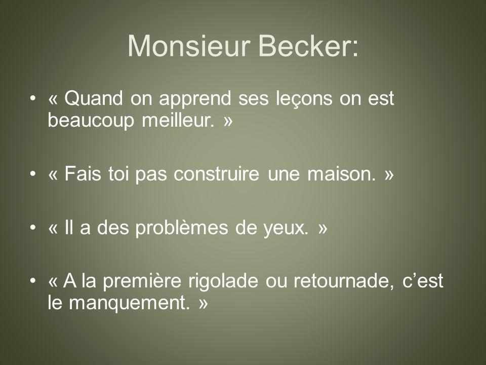 Monsieur Becker: « Quand on apprend ses leçons on est beaucoup meilleur. » « Fais toi pas construire une maison. »