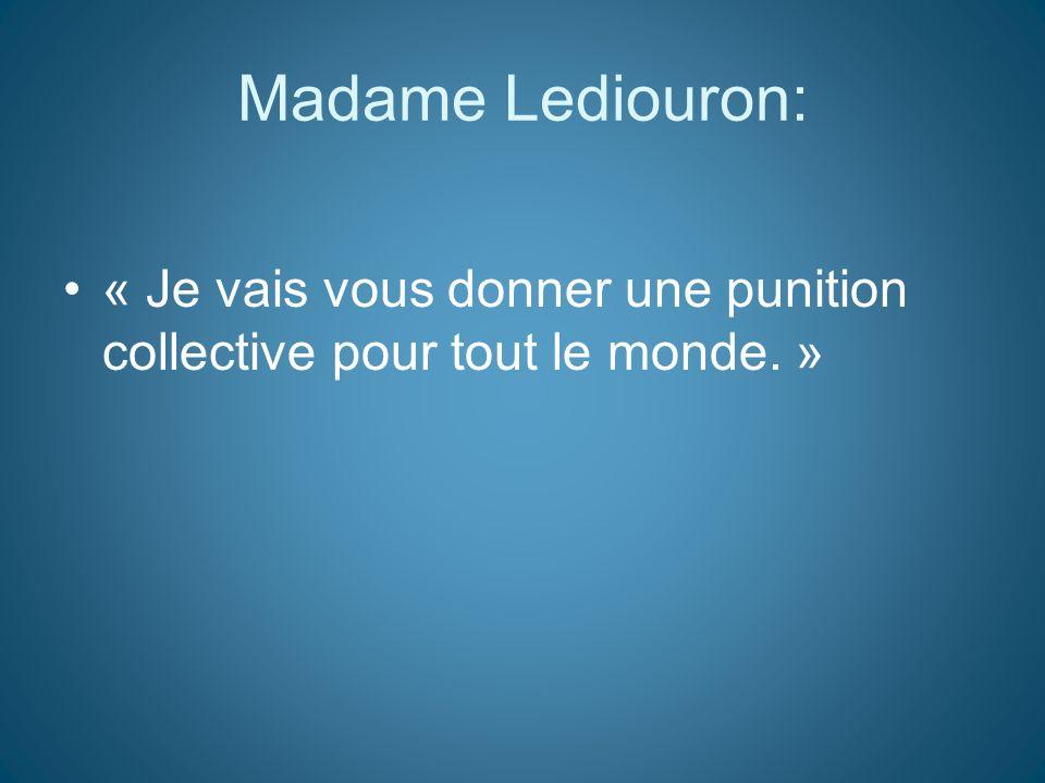 Madame Lediouron: « Je vais vous donner une punition collective pour tout le monde. »