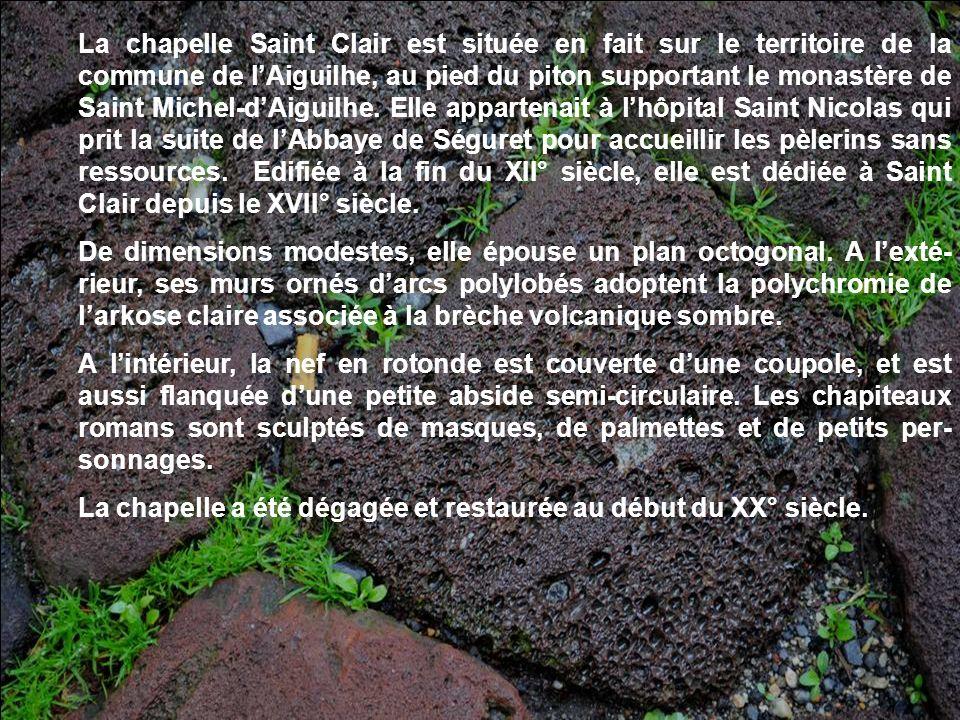La chapelle Saint Clair est située en fait sur le territoire de la commune de l'Aiguilhe, au pied du piton supportant le monastère de Saint Michel-d'Aiguilhe. Elle appartenait à l'hôpital Saint Nicolas qui prit la suite de l'Abbaye de Séguret pour accueillir les pèlerins sans ressources. Edifiée à la fin du XII° siècle, elle est dédiée à Saint Clair depuis le XVII° siècle.