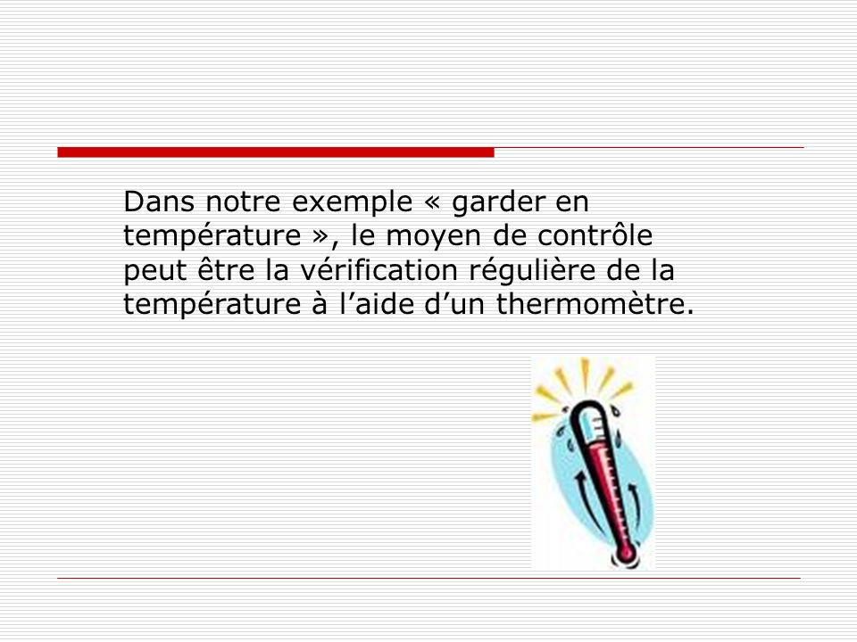 Dans notre exemple « garder en température », le moyen de contrôle peut être la vérification régulière de la température à l'aide d'un thermomètre.
