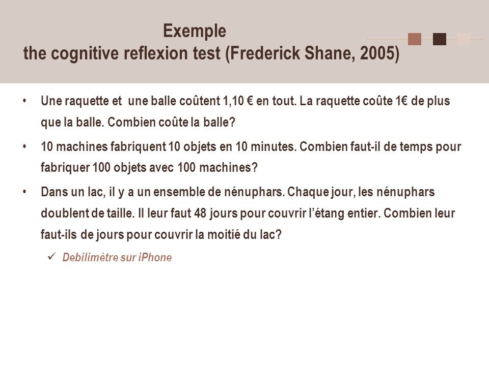 Exemple the cognitive reflexion test (Frederick Shane, 2005)