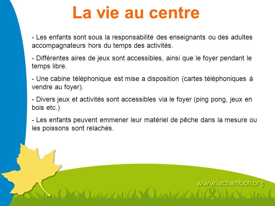 La vie au centre Les enfants sont sous la responsabilité des enseignants ou des adultes accompagnateurs hors du temps des activités.