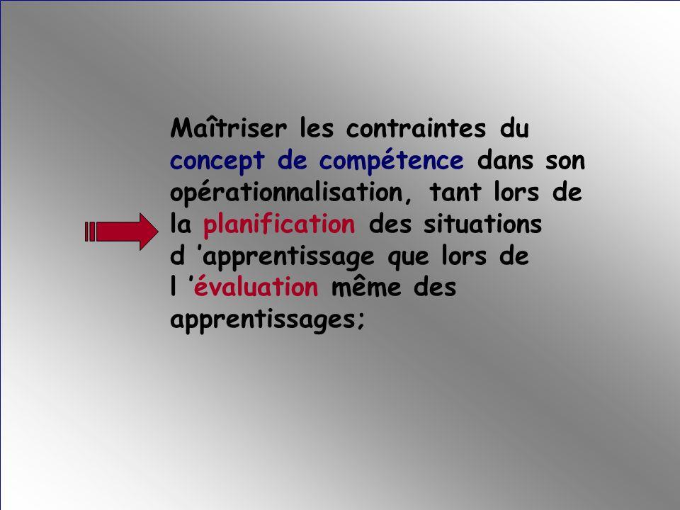 Maîtriser les contraintes du concept de compétence dans son opérationnalisation, tant lors de la planification des situations d 'apprentissage que lors de l 'évaluation même des apprentissages;