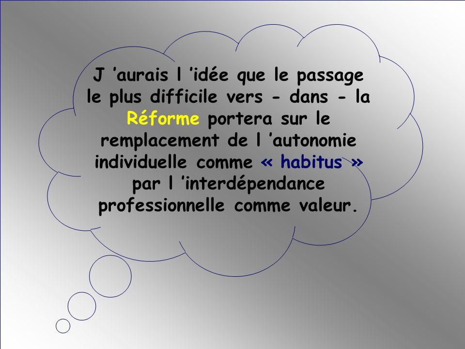 J 'aurais l 'idée que le passage le plus difficile vers - dans - la Réforme portera sur le remplacement de l 'autonomie individuelle comme « habitus » par l 'interdépendance professionnelle comme valeur.
