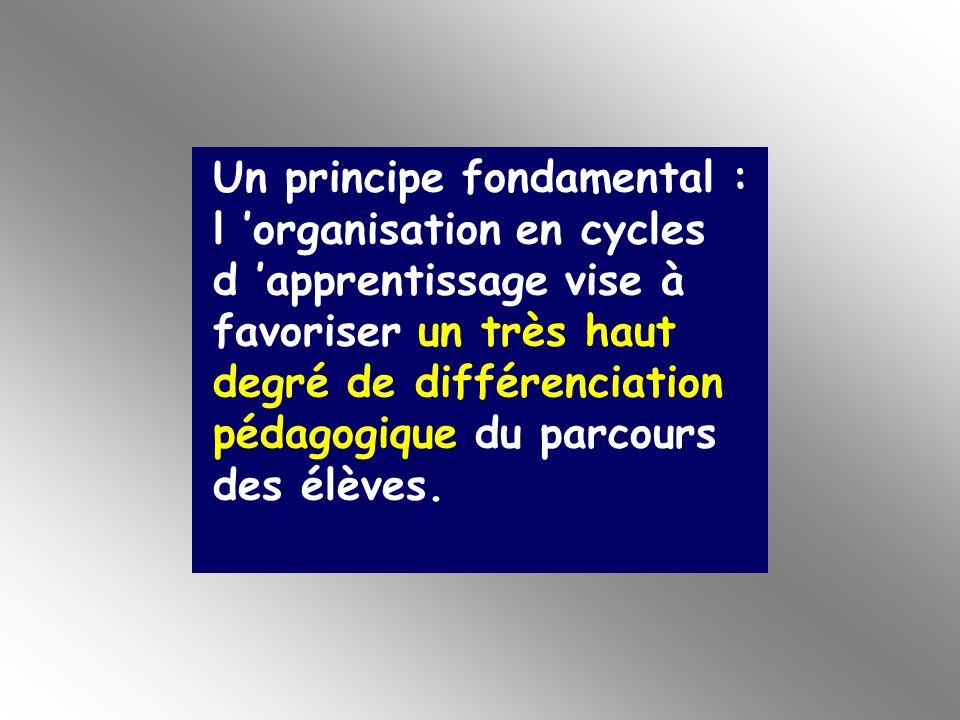 Un principe fondamental : l 'organisation en cycles d 'apprentissage vise à favoriser un très haut degré de différenciation pédagogique du parcours des élèves.