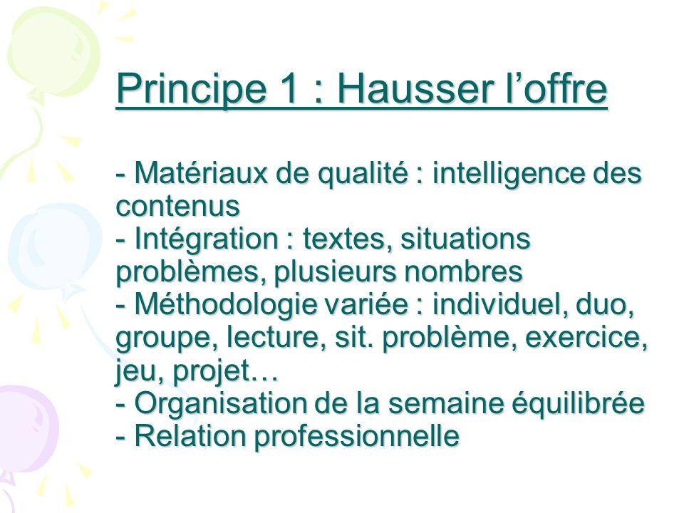 Principe 1 : Hausser l'offre - Matériaux de qualité : intelligence des contenus - Intégration : textes, situations problèmes, plusieurs nombres - Méthodologie variée : individuel, duo, groupe, lecture, sit.