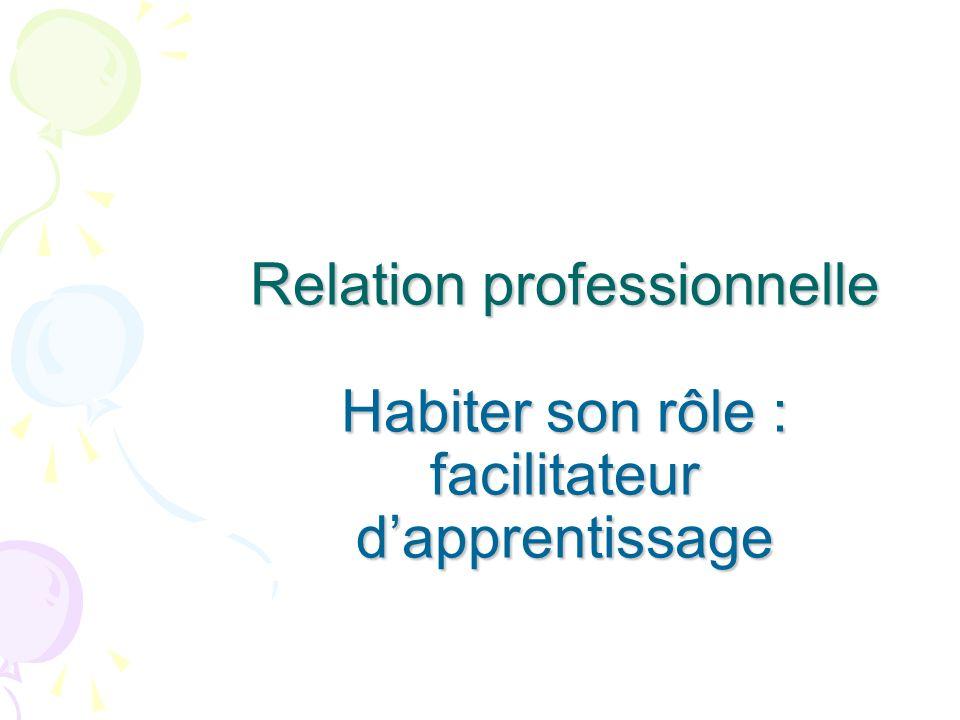 Relation professionnelle Habiter son rôle : facilitateur d'apprentissage
