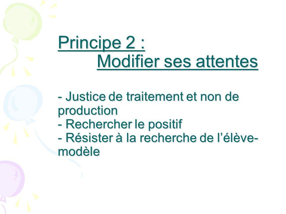 Principe 2 : Modifier ses attentes - Justice de traitement et non de production - Rechercher le positif - Résister à la recherche de l'élève-modèle