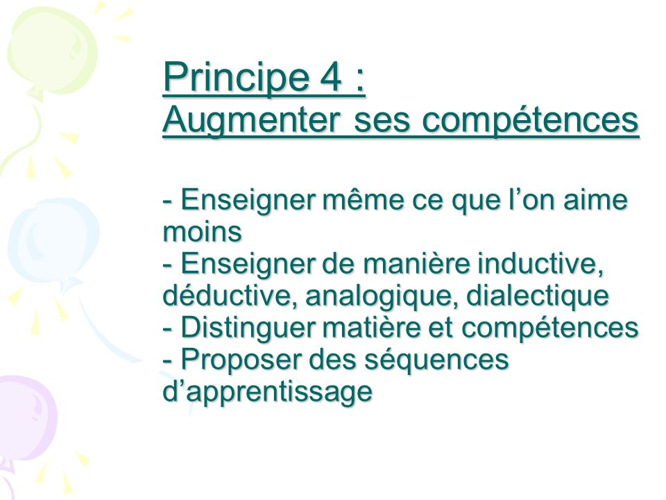 Principe 4 : Augmenter ses compétences - Enseigner même ce que l'on aime moins - Enseigner de manière inductive, déductive, analogique, dialectique - Distinguer matière et compétences - Proposer des séquences d'apprentissage