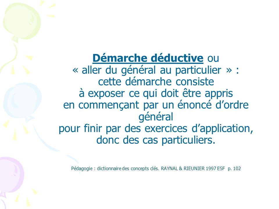 Démarche déductive ou « aller du général au particulier » : cette démarche consiste à exposer ce qui doit être appris en commençant par un énoncé d'ordre général pour finir par des exercices d'application, donc des cas particuliers.
