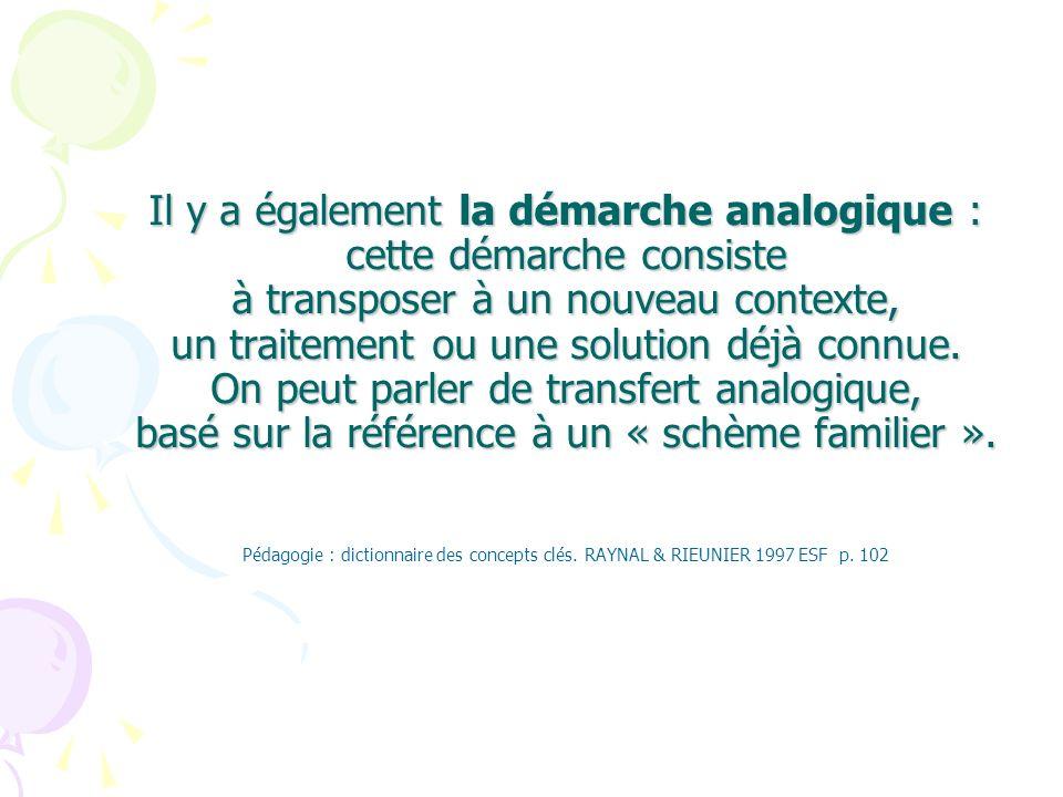 Il y a également la démarche analogique : cette démarche consiste à transposer à un nouveau contexte, un traitement ou une solution déjà connue.