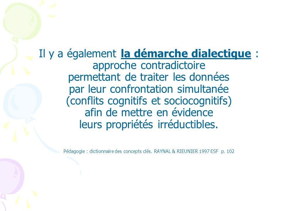 Il y a également la démarche dialectique : approche contradictoire permettant de traiter les données par leur confrontation simultanée (conflits cognitifs et sociocognitifs) afin de mettre en évidence leurs propriétés irréductibles.