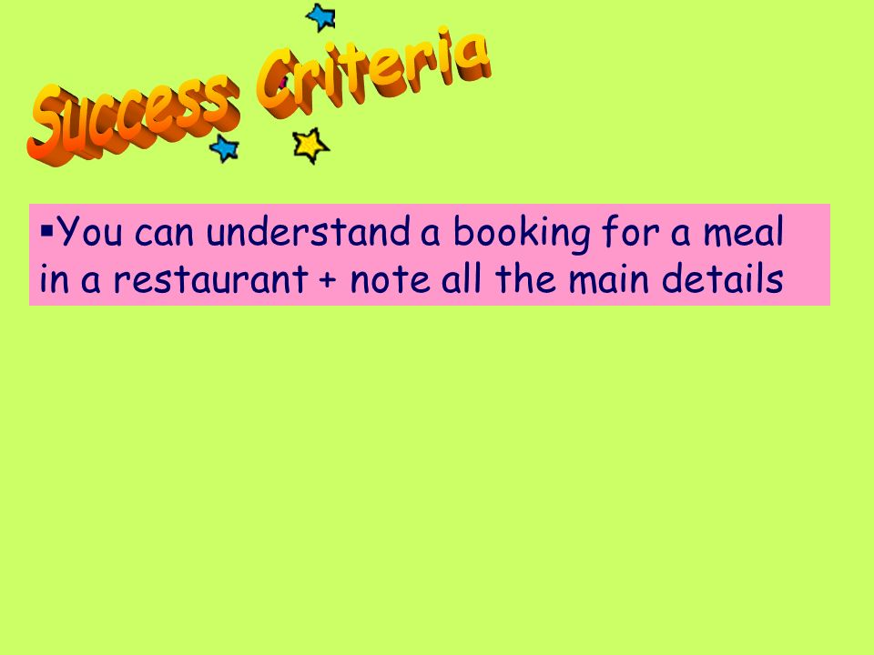 Success Criteria You can understand a booking for a meal in a restaurant + note all the main details.