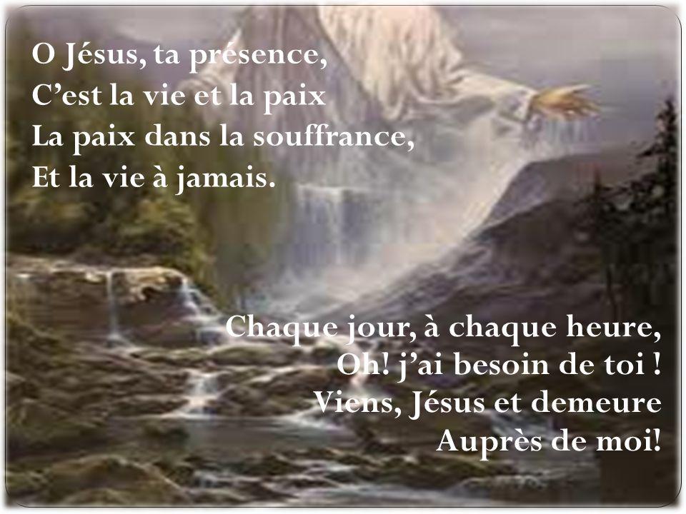 O Jésus, ta présence, C'est la vie et la paix La paix dans la souffrance, Et la vie à jamais.