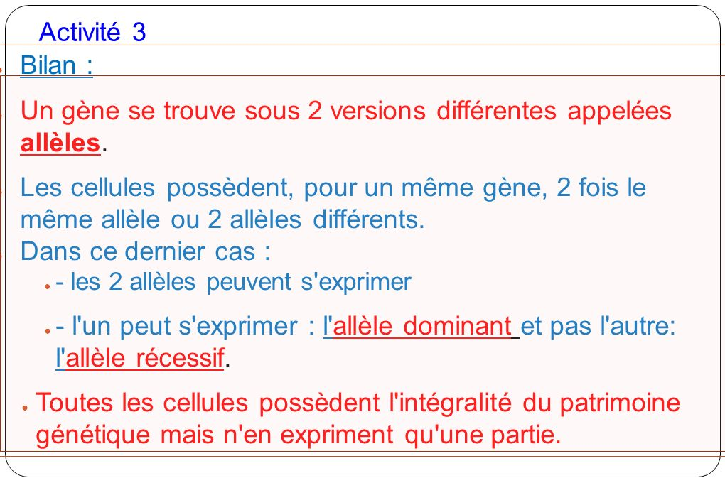 Un gène se trouve sous 2 versions différentes appelées allèles.
