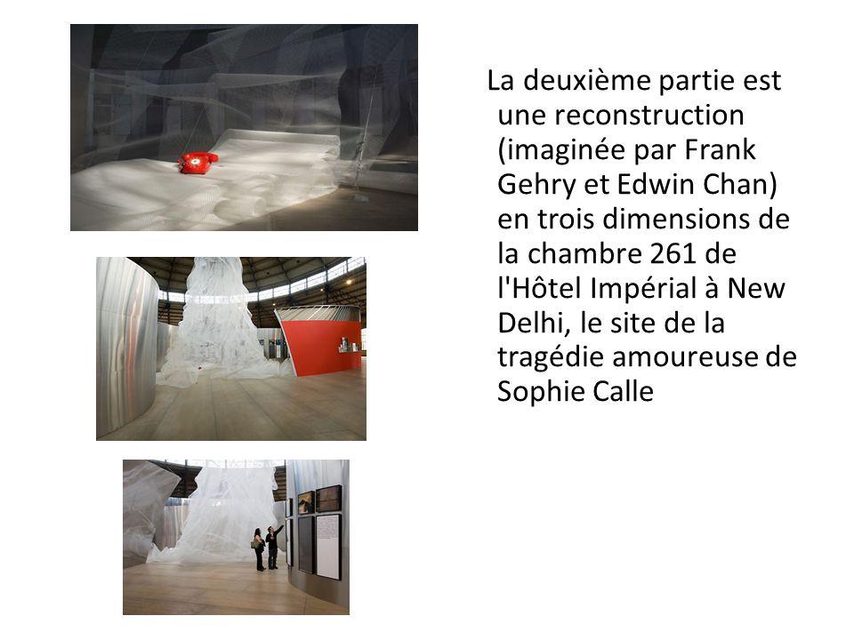 La deuxième partie est une reconstruction (imaginée par Frank Gehry et Edwin Chan) en trois dimensions de la chambre 261 de l Hôtel Impérial à New Delhi, le site de la tragédie amoureuse de Sophie Calle