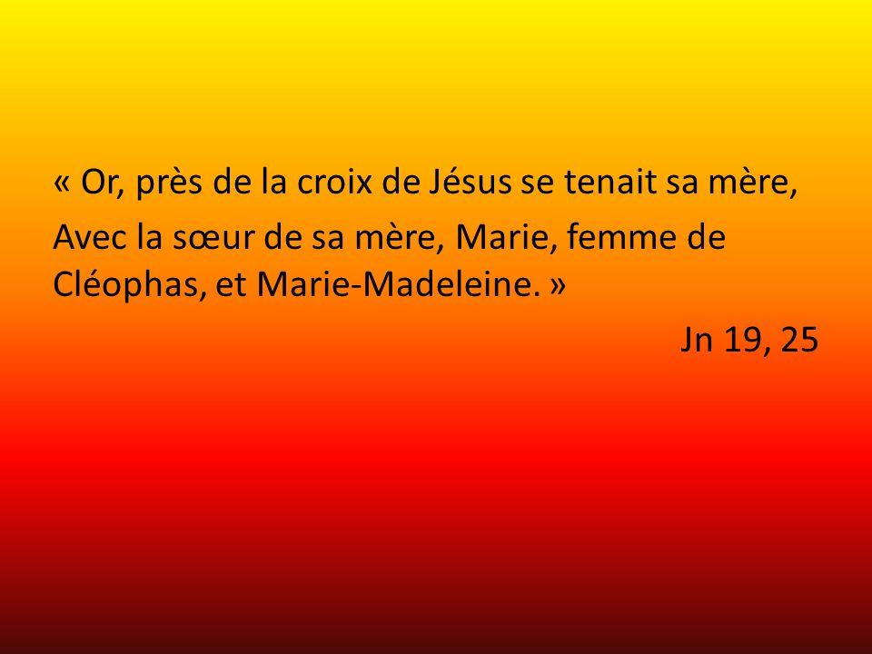« Or, près de la croix de Jésus se tenait sa mère, Avec la sœur de sa mère, Marie, femme de Cléophas, et Marie-Madeleine.