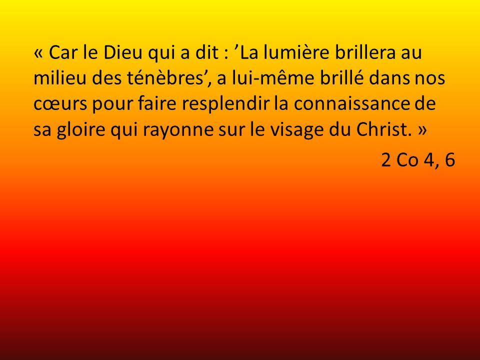 « Car le Dieu qui a dit : 'La lumière brillera au milieu des ténèbres', a lui-même brillé dans nos cœurs pour faire resplendir la connaissance de sa gloire qui rayonne sur le visage du Christ.