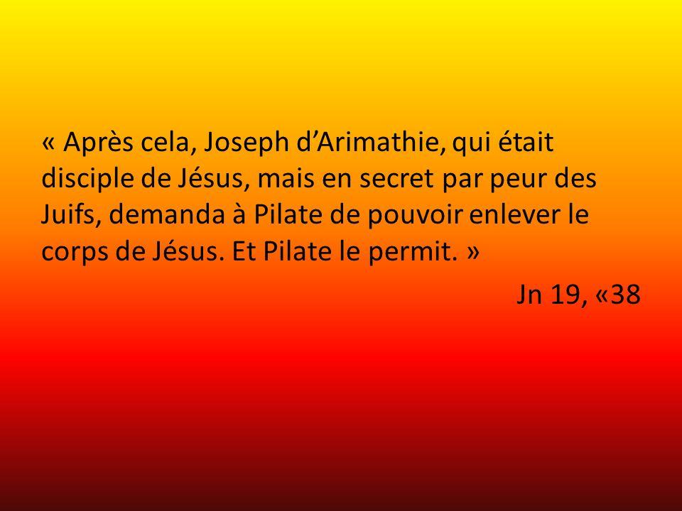 « Après cela, Joseph d'Arimathie, qui était disciple de Jésus, mais en secret par peur des Juifs, demanda à Pilate de pouvoir enlever le corps de Jésus.