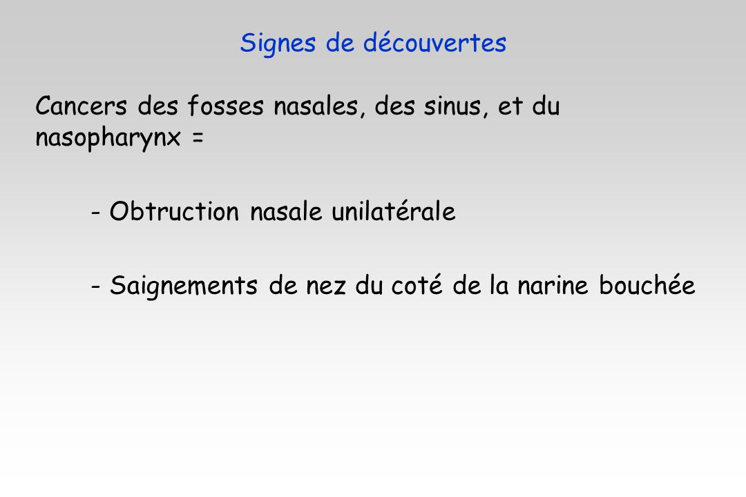 Signes de découvertes Cancers des fosses nasales, des sinus, et du nasopharynx = - Obtruction nasale unilatérale.