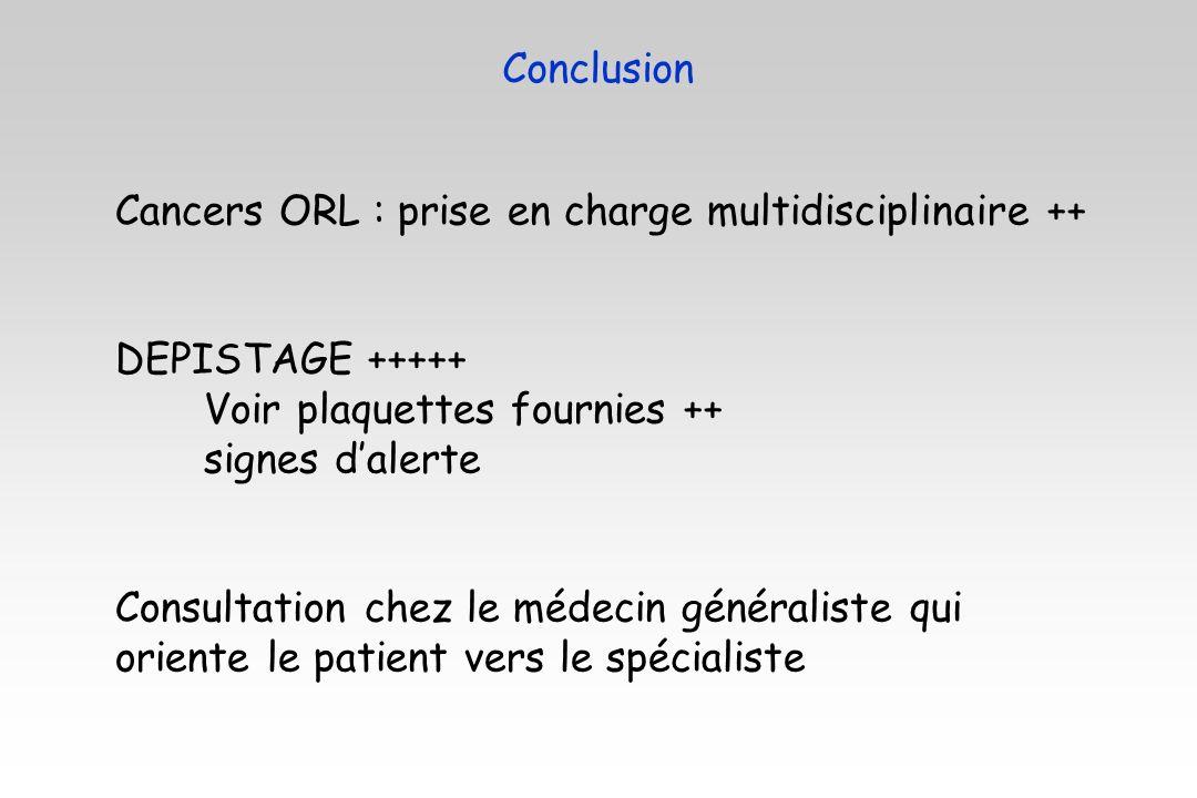 Conclusion Cancers ORL : prise en charge multidisciplinaire ++ DEPISTAGE +++++ Voir plaquettes fournies ++