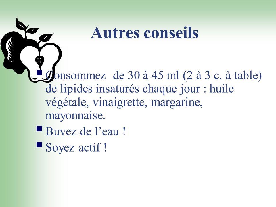 Autres conseils Consommez de 30 à 45 ml (2 à 3 c. à table) de lipides insaturés chaque jour : huile végétale, vinaigrette, margarine, mayonnaise.